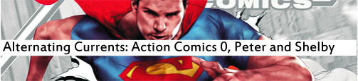 Alternating Currents: Action Comics 0, Peter and Shelby