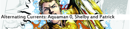 Alternating Currents: Aquaman 0, Shelby and Patrick