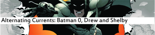 Alternating Currents: Batman 0, Drew and Shelby