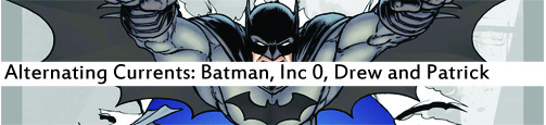 Alternating Currents: Batman, Inc 0, Drew and Patrick