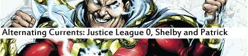 Alternating Currents: Justice League 0, Shelby and Patrick