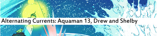 Alternating Currents: Aquaman 13, Drew and Shelby