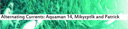 Alternating Currents: Aquaman 14, Mikyzptlk and Patrick