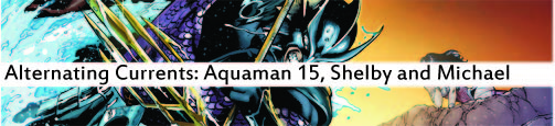 Alternating Currents: Aquaman 15, Shelby and Michael