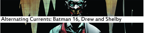 Alternating Currents: Batman 16, Drew and Shelby