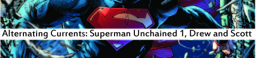 Alternating Currents: Superman Unchained 1, Drew and Scott