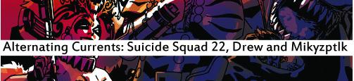 Alternating Currents: Suicide Squad 22, Drew and Mikyzptlk