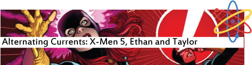 Alternating Currents: X-Men 5, Ethan and Taylor