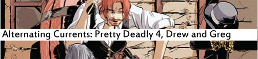 Alternating Currents: Pretty Deadly 4, Drew and Greg