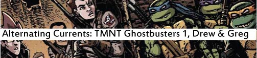Alternating Currents: Teenage Mutant Ninja Turtles Ghostbusters 1, Drew and Greg