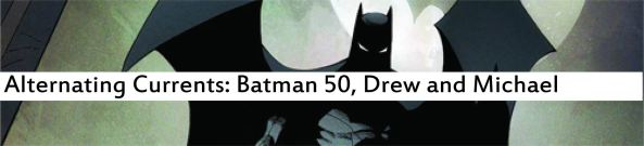Alternating Currents: Batman 50, Drew and Michael