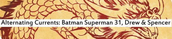 Alternating Currents: Batman Superman 31, Drew and Spencer