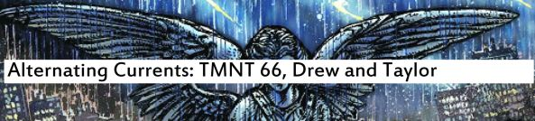 Alternating Currents: Teenage Mutant Ninja Turtles 66, Drew and Taylor