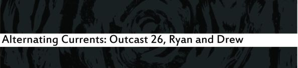 Alternating Currents: Outcast 26, Ryan and Drew